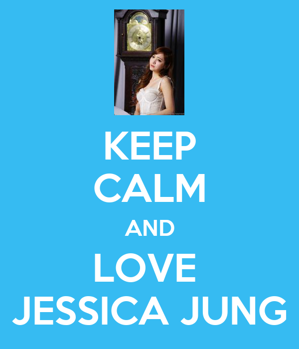 KEEP CALM AND LOVE  JESSICA JUNG