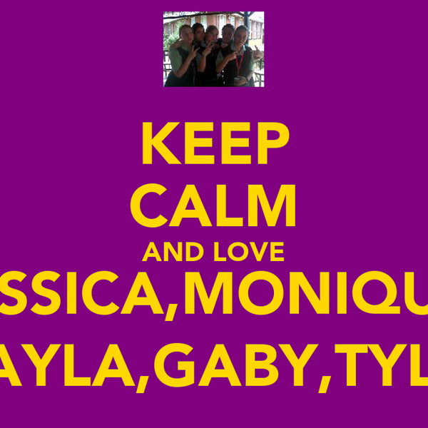 KEEP CALM AND LOVE JESSICA,MONIQUE, LAYLA,GABY,TYLA