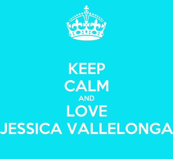 KEEP CALM AND LOVE JESSICA VALLELONGA
