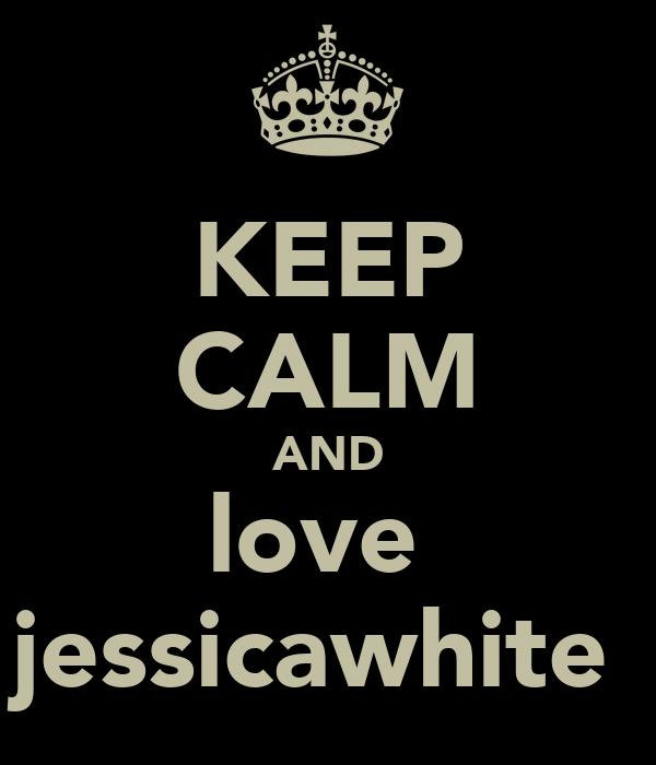 KEEP CALM AND love  jessicawhite