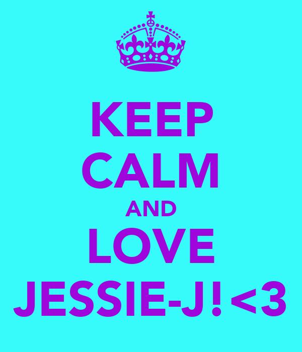 KEEP CALM AND LOVE JESSIE-J!<3