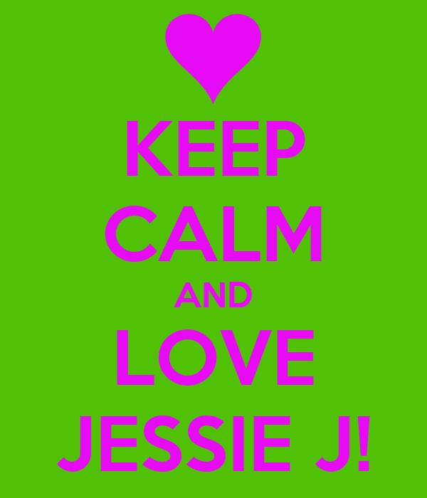 KEEP CALM AND LOVE JESSIE J!