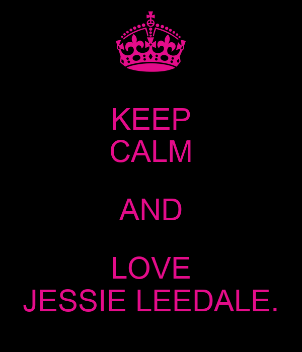 KEEP CALM AND LOVE JESSIE LEEDALE.