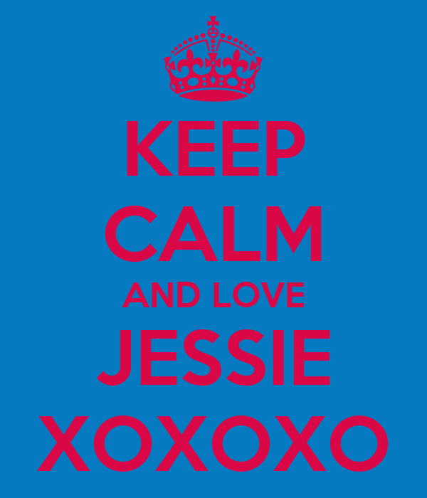 KEEP CALM AND LOVE JESSIE XOXOXO