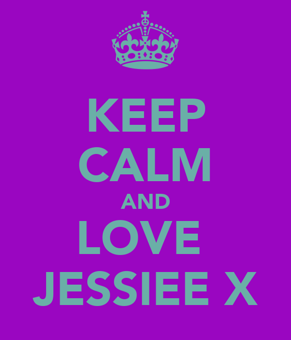 KEEP CALM AND LOVE  JESSIEE X