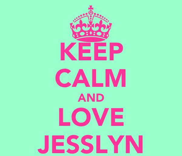 KEEP CALM AND LOVE JESSLYN