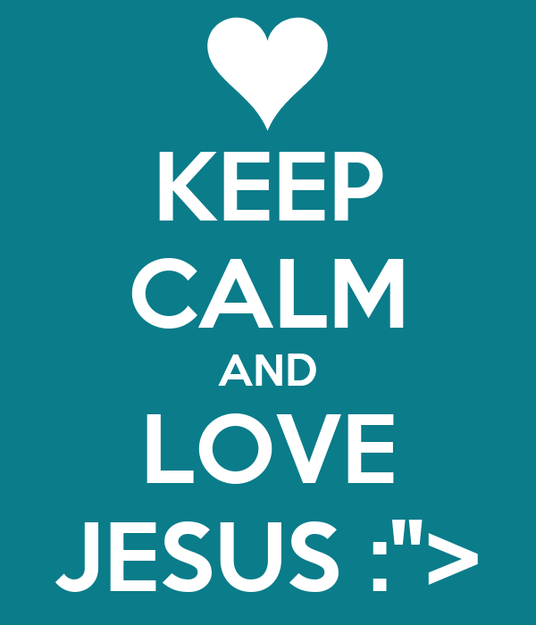"KEEP CALM AND LOVE JESUS :"">"