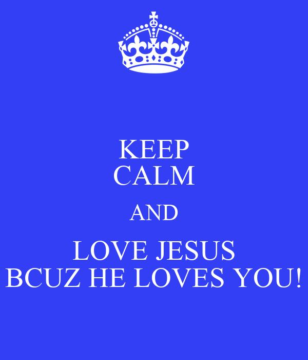 KEEP CALM AND LOVE JESUS BCUZ HE LOVES YOU!