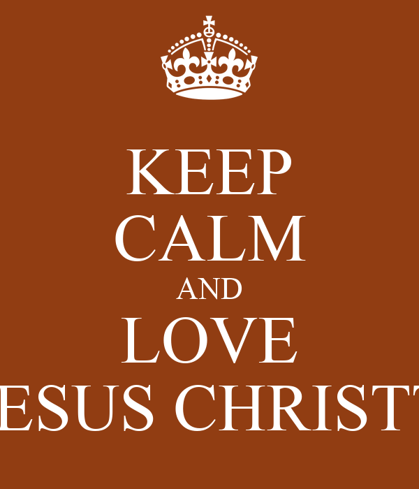 KEEP CALM AND LOVE JESUS CHRISTT