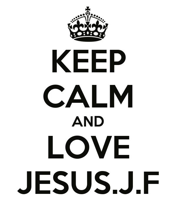 KEEP CALM AND LOVE JESUS.J.F
