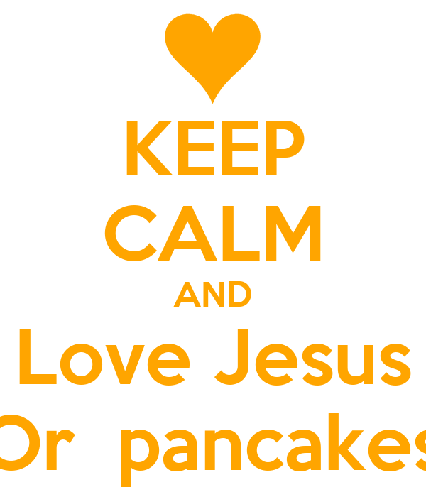 KEEP CALM AND Love Jesus Or  pancakes