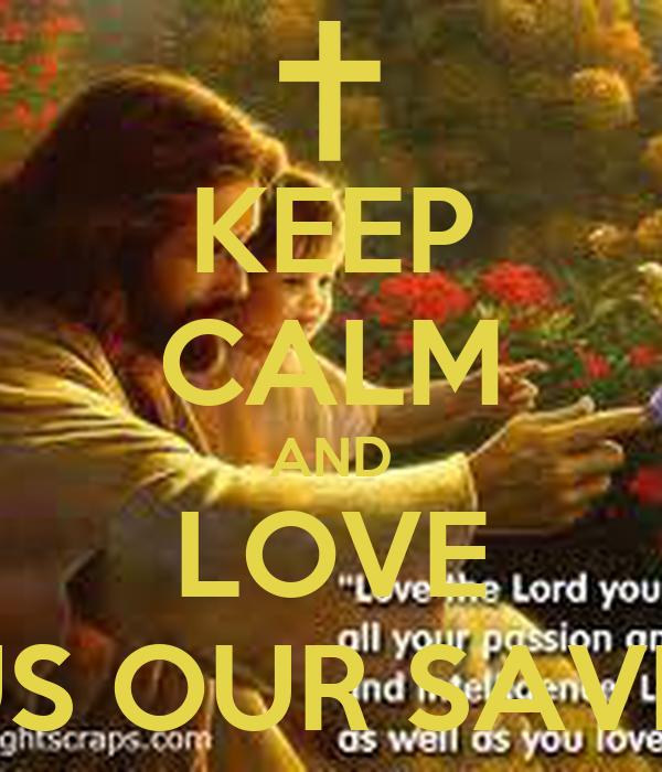 KEEP CALM AND LOVE JESUS OUR SAVIOUR