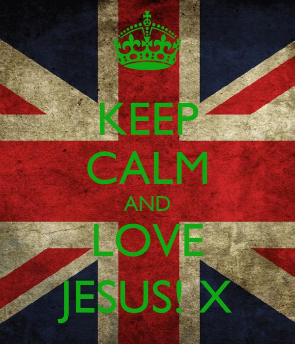 KEEP CALM AND LOVE JESUS! X