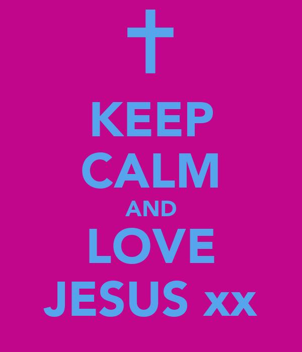KEEP CALM AND LOVE JESUS xx