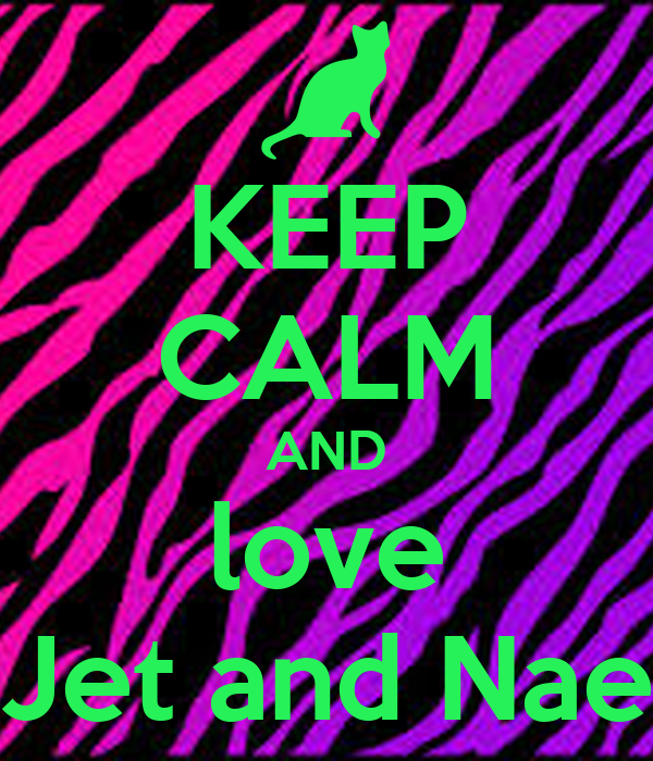 KEEP CALM AND love Jet and Nae