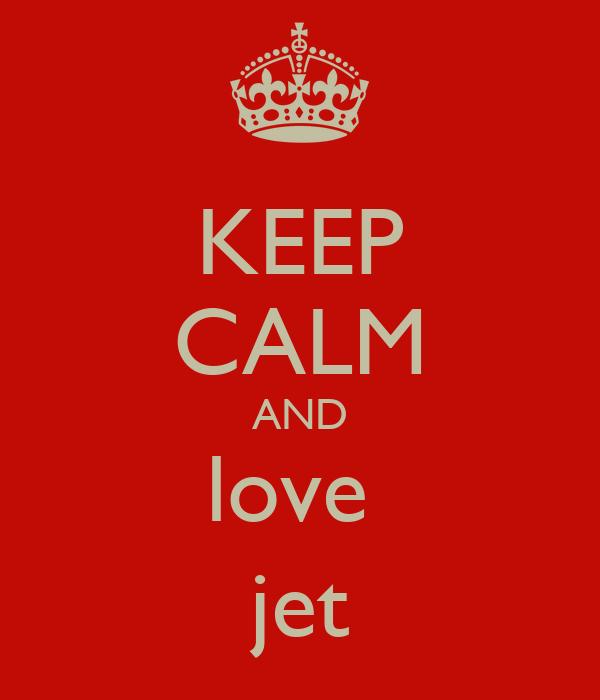 KEEP CALM AND love  jet