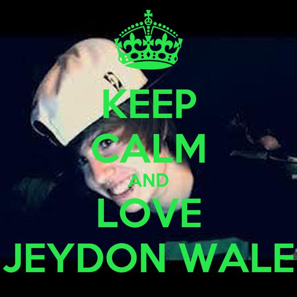 KEEP CALM AND LOVE JEYDON WALE