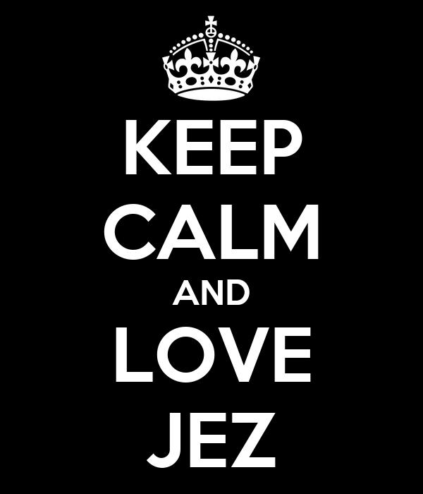 KEEP CALM AND LOVE JEZ