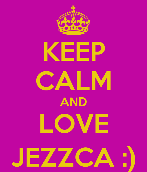 KEEP CALM AND LOVE JEZZCA :)