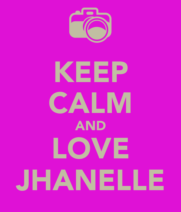 KEEP CALM AND LOVE JHANELLE