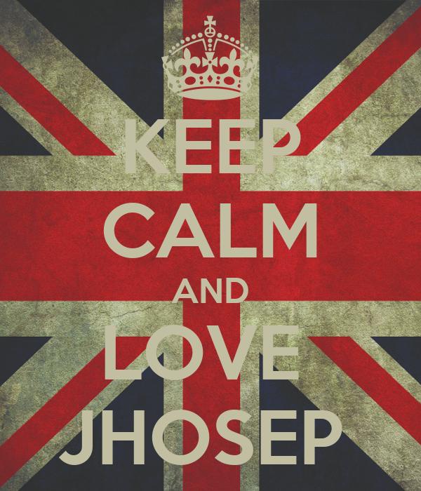 KEEP CALM AND LOVE  JHOSEP