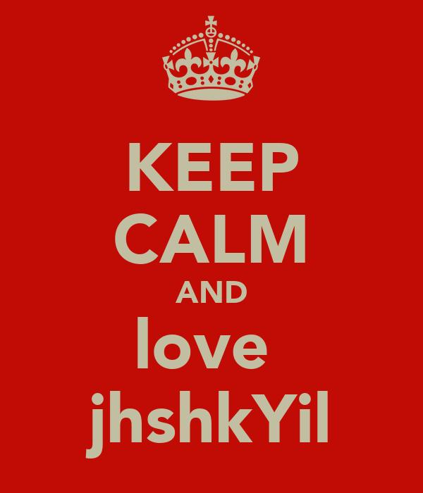 KEEP CALM AND love  jhshkYil