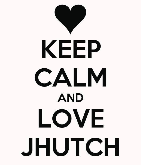 KEEP CALM AND LOVE JHUTCH