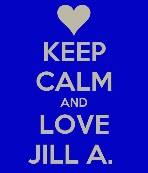KEEP CALM AND LOVE JILL A.