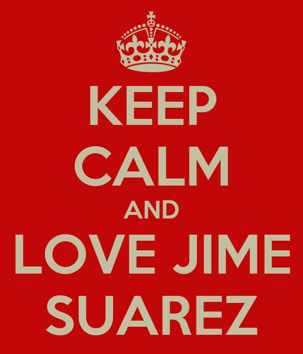 KEEP CALM AND LOVE JIME SUAREZ