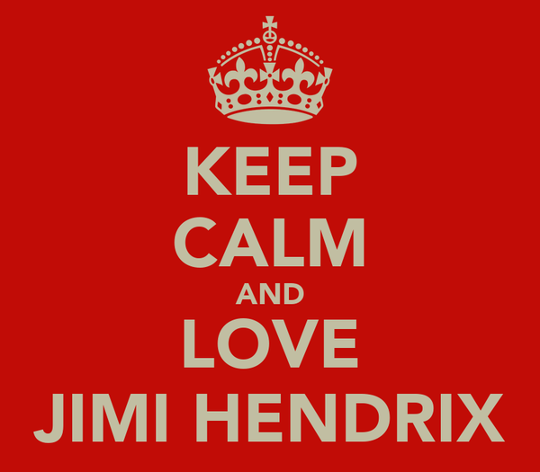 KEEP CALM AND LOVE JIMI HENDRIX