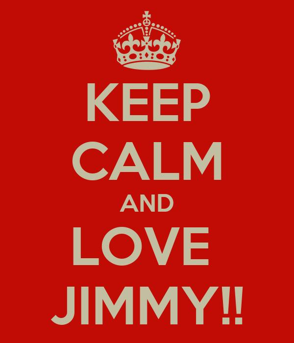 KEEP CALM AND LOVE  JIMMY!!