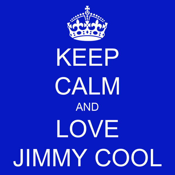 KEEP CALM AND LOVE JIMMY COOL
