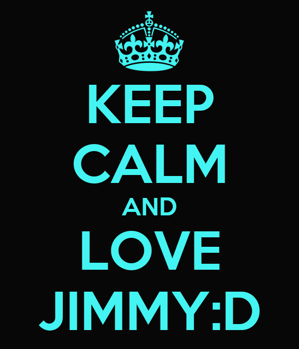 KEEP CALM AND LOVE JIMMY:D
