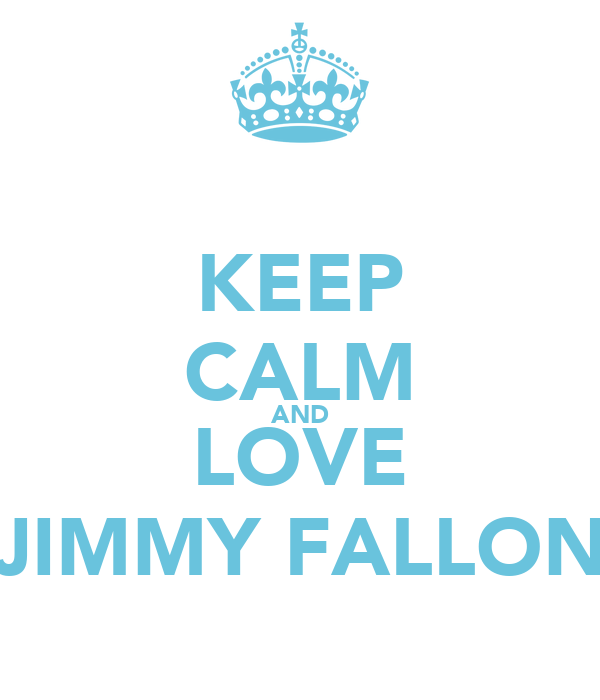 KEEP CALM AND LOVE JIMMY FALLON