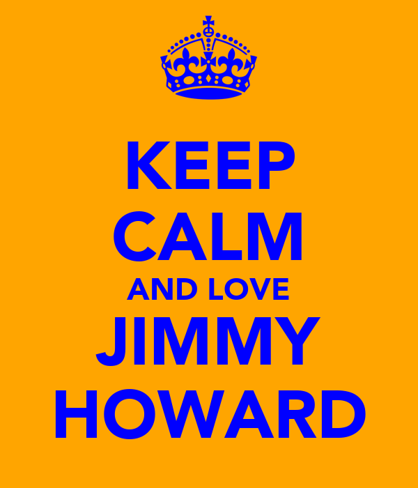 KEEP CALM AND LOVE JIMMY HOWARD