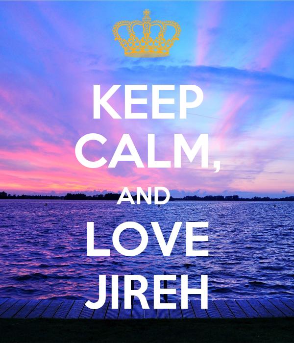 KEEP CALM, AND  LOVE JIREH