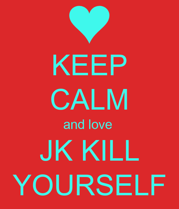 KEEP CALM and love  JK KILL YOURSELF
