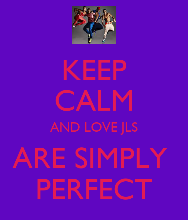 KEEP CALM AND LOVE JLS ARE SIMPLY  PERFECT