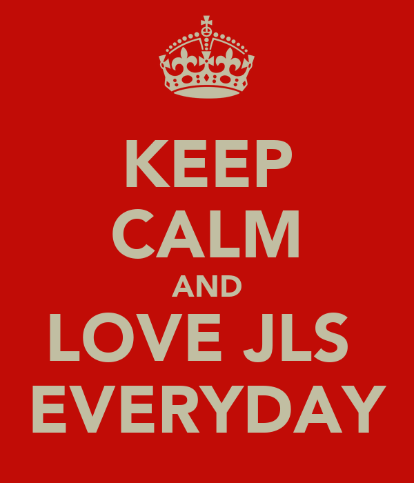 KEEP CALM AND LOVE JLS  EVERYDAY
