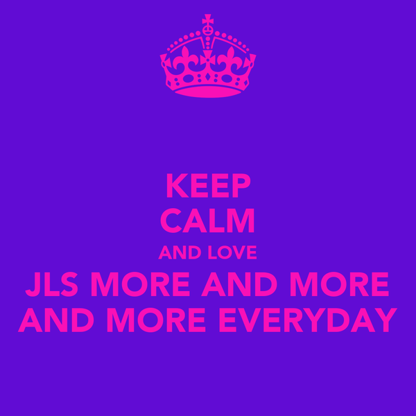 KEEP CALM AND LOVE JLS MORE AND MORE AND MORE EVERYDAY