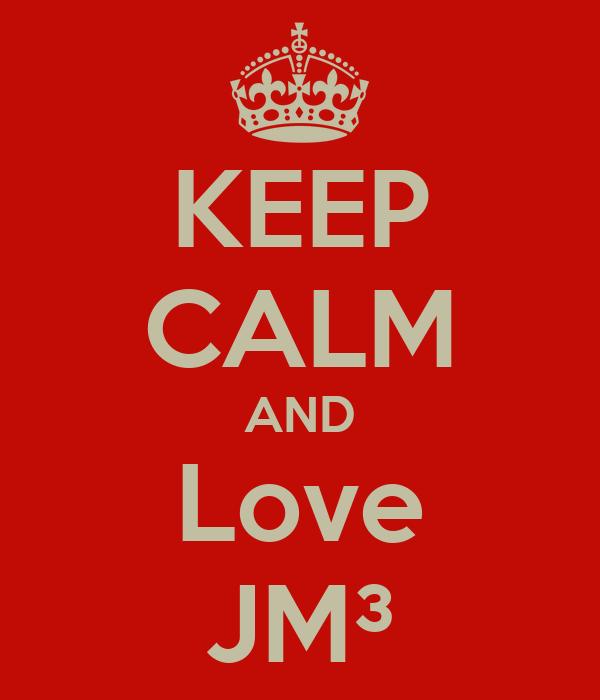 KEEP CALM AND Love JM³