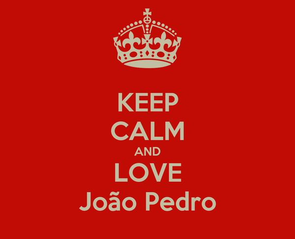 KEEP CALM AND LOVE João Pedro