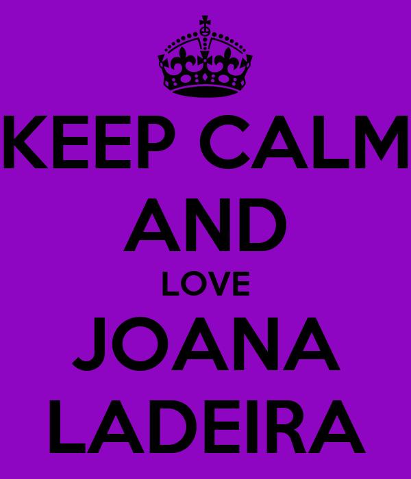 KEEP CALM AND LOVE JOANA LADEIRA