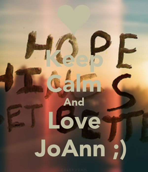 Keep Calm And Love   JoAnn ;)