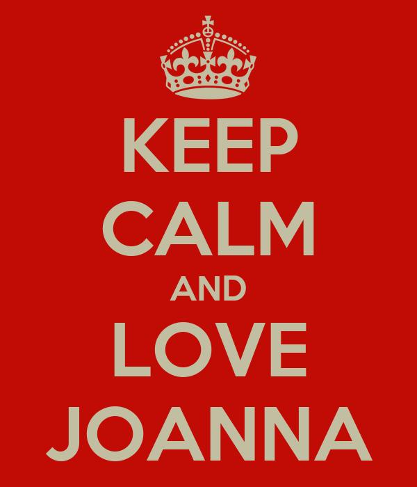 KEEP CALM AND LOVE JOANNA