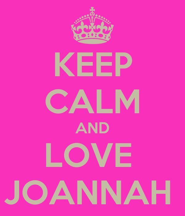 KEEP CALM AND LOVE  JOANNAH
