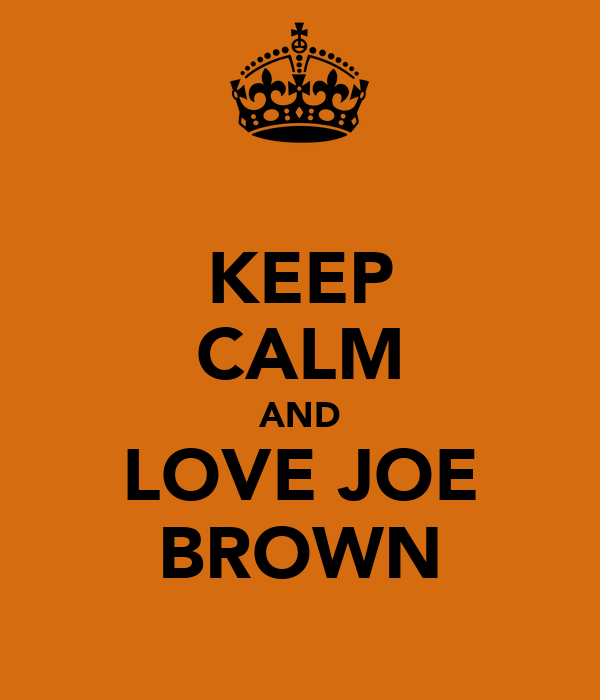 KEEP CALM AND LOVE JOE BROWN