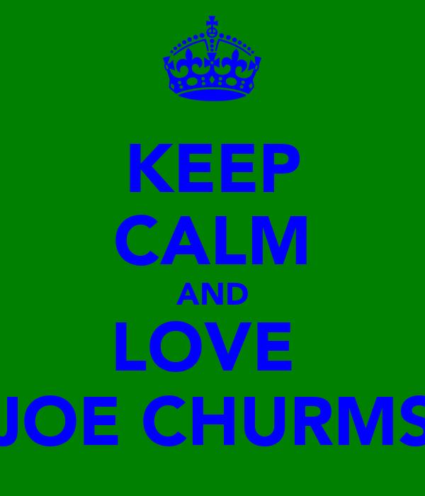 KEEP CALM AND LOVE  JOE CHURMS