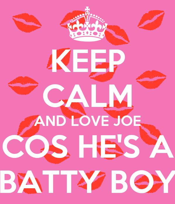 KEEP CALM AND LOVE JOE COS HE'S A BATTY BOY