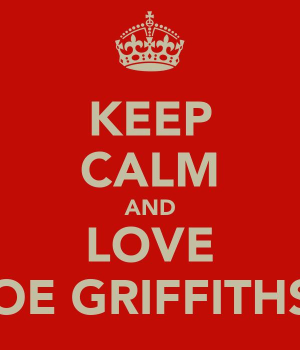 KEEP CALM AND LOVE JOE GRIFFITHS!
